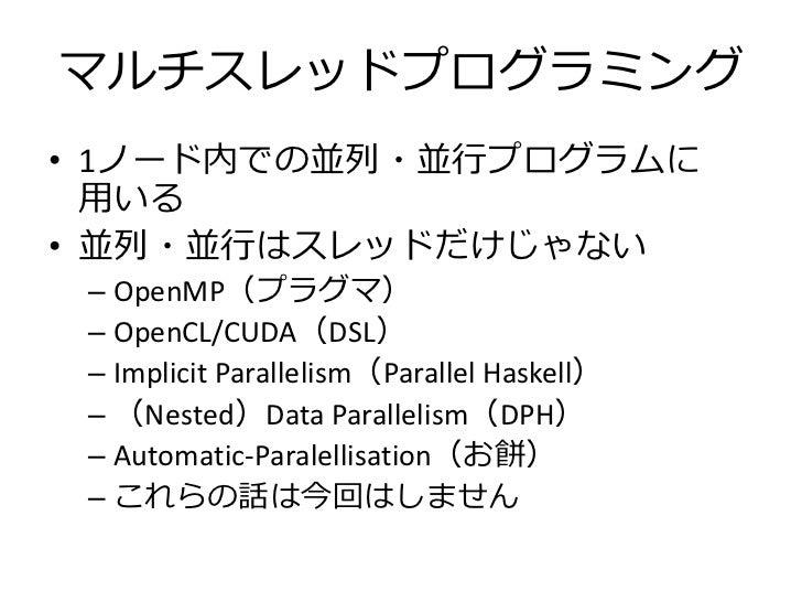 マルチスレッドプログラミング• 1ノード内での並列・並行プログラムに  用いる• 並列・並行はスレッドだけじゃない – OpenMP(プラグマ) – OpenCL/CUDA(DSL) – Implicit Parallelism(Paralle...