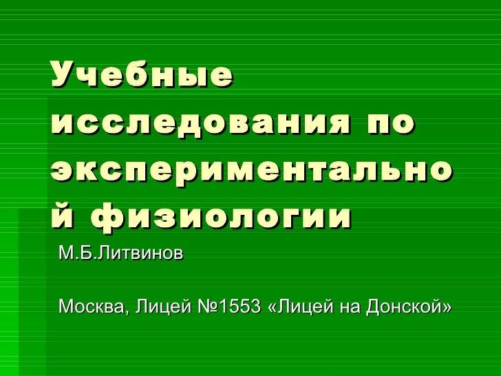 Учебные исследования по экспериментальной физиологии М.Б.Литвинов Москва, Лицей №1553 «Лицей на Донской»