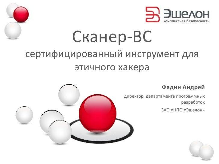 Сканер-ВСсертифицированный инструмент для         этичного хакера                                 Фадин Андрей            ...