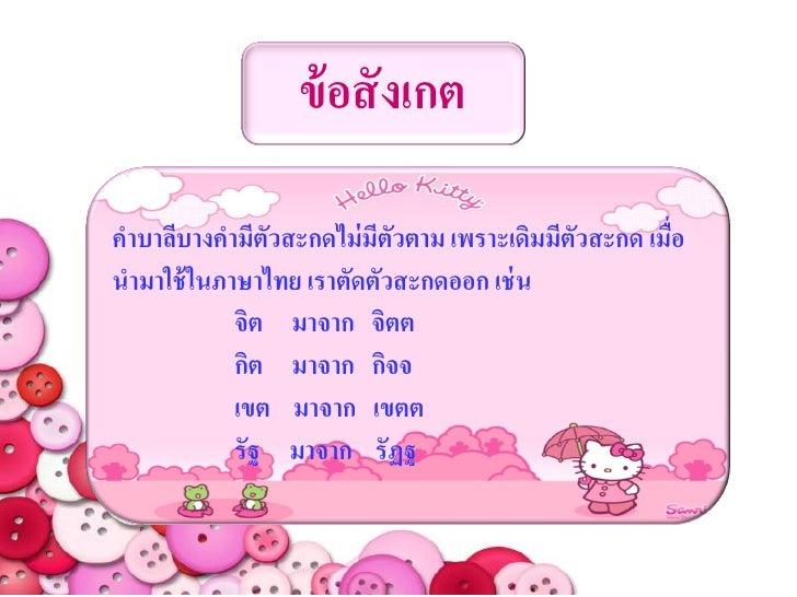 ข้ อสั งเกตคาบาลีบางคามีตัวสะกดไม่ มีตัวตาม เพราะเดิมมีตัวสะกด เมื่อนามาใช้ ในภาษาไทย เราตัดตัวสะกดออก เช่ น            จิ...