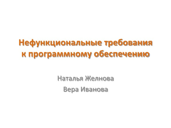 Нефункциональные требованияк программному обеспечению       Наталья Желнова        Вера Иванова