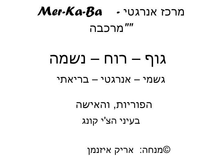 """Mer-Ka-Ba  -  מרכז אנרגטי  """" מרכבה """" גוף – רוח – נשמה   גשמי – אנרגטי – בריאתי הפוריות ,  והאישה  בעיני הצ ' י ק..."""