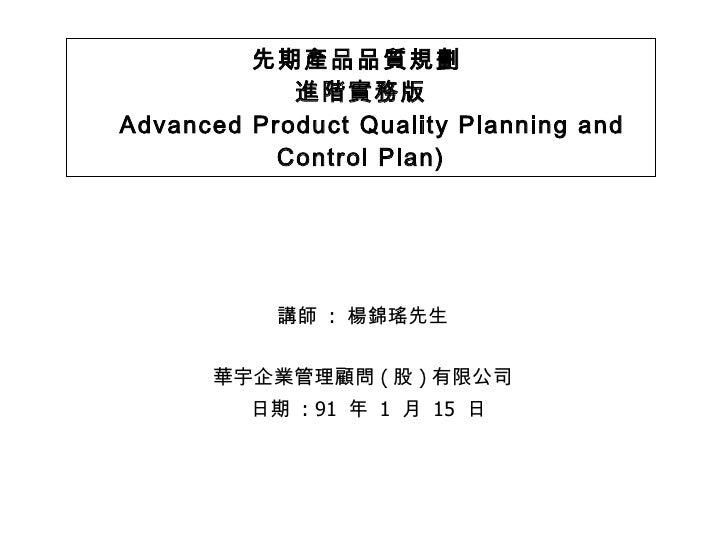先期產品品質規劃  進階實務版   Advanced Product Quality Planning and Control Plan) <ul><li>講師  :  楊錦瑤先生 </li></ul><ul><li>華宇企業管理顧問 ( 股 ...