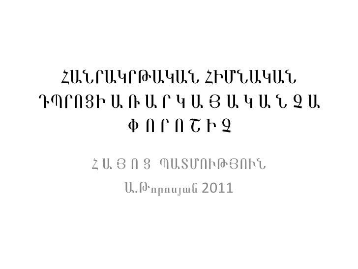 ՀԱՆՐԱԿՐԹԱԿԱՆ ՀԻՄՆԱԿԱՆ ԴՊՐՈՑԻ Ա Ռ Ա Ր Կ Ա Յ Ա Կ Ա Ն Չ Ա Փ Ո Ր Ո Շ Ի Չ Հ Ա Յ Ո Ց  ՊԱՏՄՈՒԹՅՈՒՆ Ա.Թորոսյան 2011