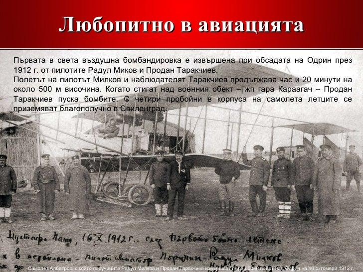 Любопитно в авиацията Първата в света въздушна бомбандировка е извършена при обсадата на Одрин през 1912 г. от пилотите Ра...
