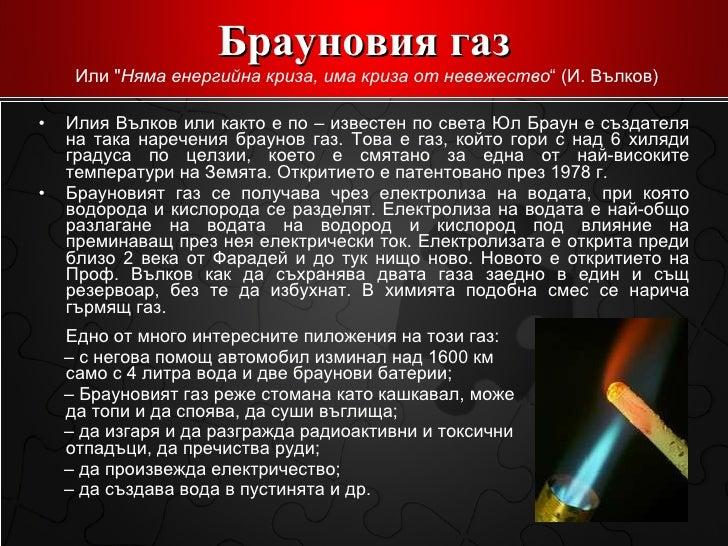 Брауновия газ <ul><li>Илия Вълков или както е по – известен по света Юл Браун е създателя на така наречения браунов газ. Т...