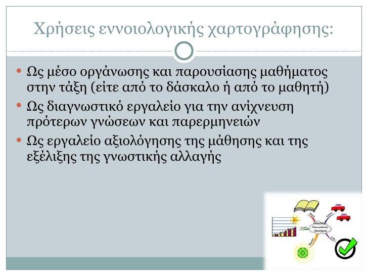 Χρήσεις εννοιολογικής χαρτογράφησης: <ul><li>Ως μέσο οργάνωσης και παρουσίασης μαθήματος στην τάξη (είτε από το δάσκαλο ή ...