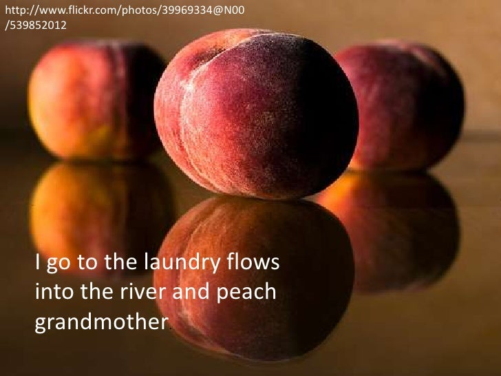http://www.flickr.com/photos/39969334@N00/539852012     I go to the laundry flows     into the river and peach     grandmo...