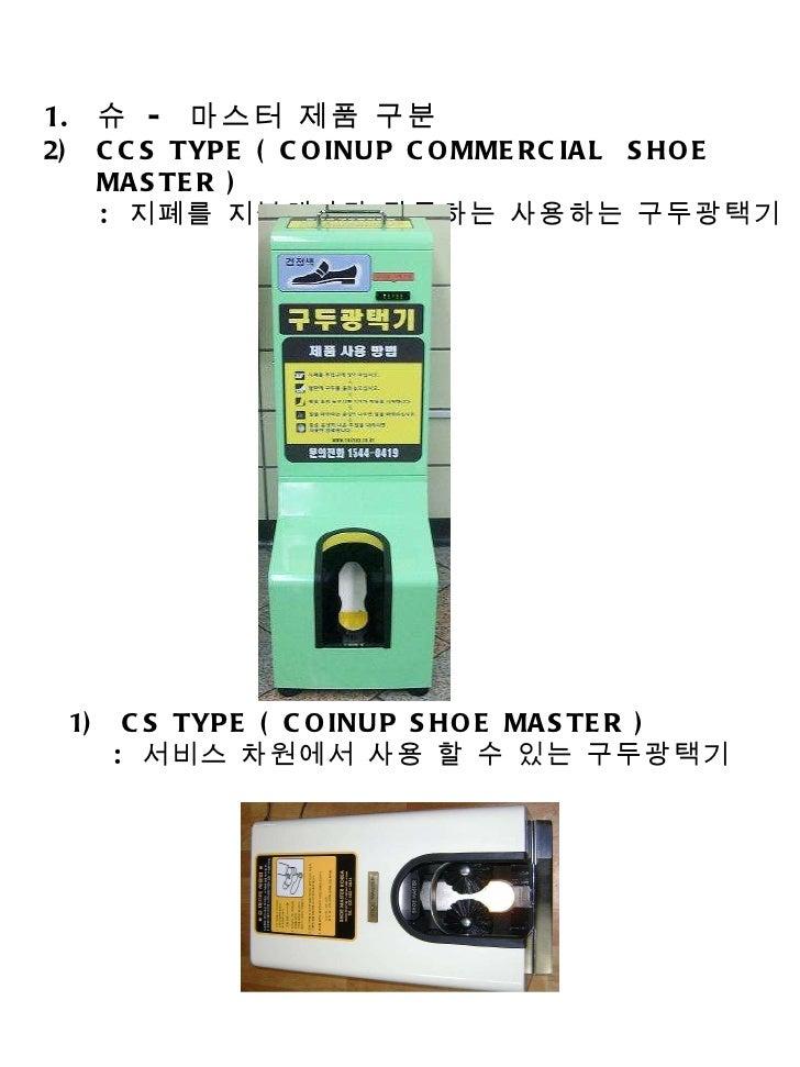 <ul><li>슈  -  마스터 제품 구분 </li></ul><ul><li>CCS TYPE ( COINUP COMMERCIAL  SHOE MASTER ) </li></ul><ul><li>:  지폐를 지불해야만 작동하는 ...