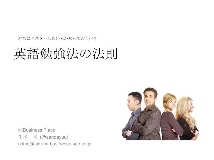 本当にマスターしたい人が知っておくべき英語勉強法の法則匠Business Place牛尾 剛 (@sandayuu)ushio@takumi-businessplace.co.jp