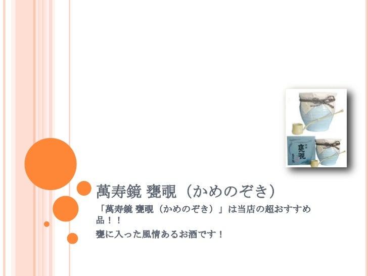 萬寿鏡 甕覗(かめのぞき)「萬寿鏡 甕覗(かめのぞき)」は当店の超おすすめ品!!甕に入った風情あるお酒です!