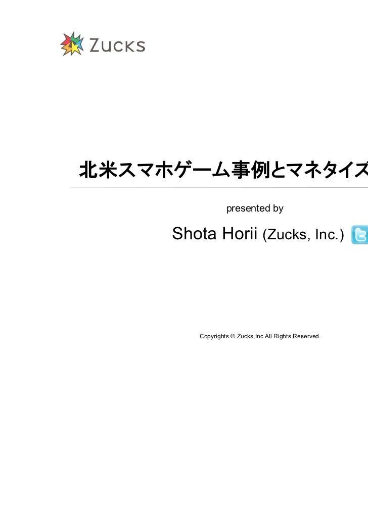 北米スマホゲーム事例とマネタイズノウハウ                  presented by     Shota Horii (Zucks, Inc.)                         @shota         Co...