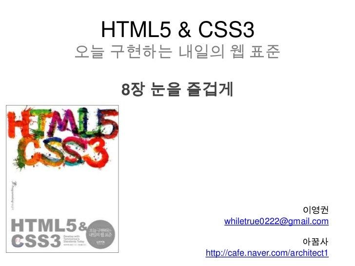 HTML5 & CSS3오늘 구현하는 내일의 웹 표준   8장 눈을 즐겁게                              이영권              whiletrue0222@gmail.com            ...