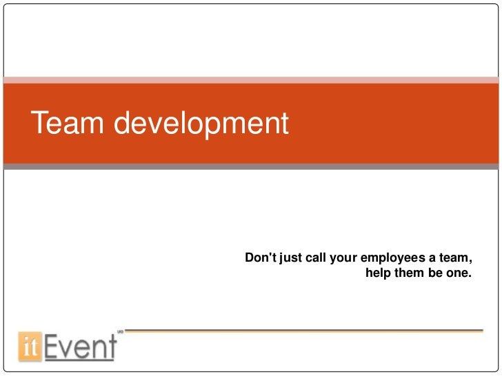 Team development             Dont just call your employees a team,                                   help them be one.