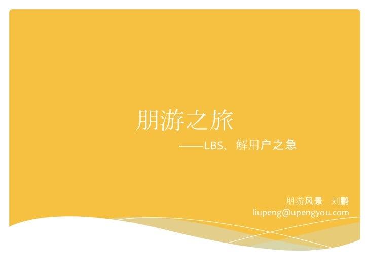 朋游之旅 ——LBS,解用户之急              朋游风景 刘鹏       liupeng@upengyou.com