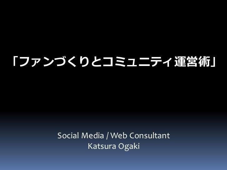 「ファンづくりとコミュニティ運営術」    Social Media / Web Consultant            Katsura Ogaki
