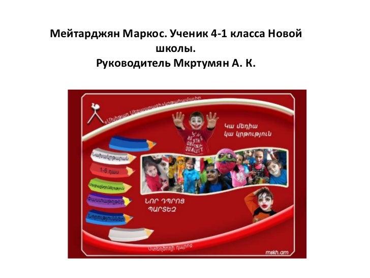 Мейтарджян Маркос. Ученик 4-1 класса Новой                 школы.       Руководитель Мкртумян А. К.