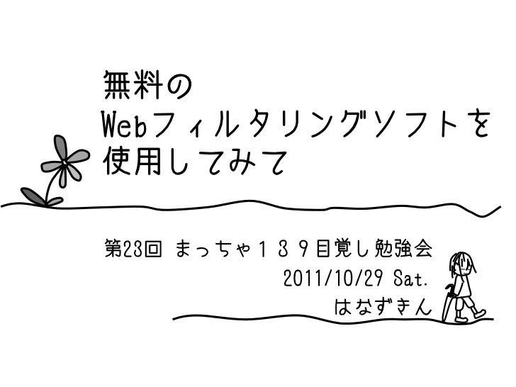 無料のWebフィルタリングソフトを使用してみて第23回 まっちゃ139目覚し勉強会          2011/10/29 Sat.               はなずきん