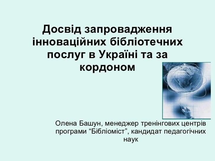 Досвід запровадження інноваційних бібліотечних послуг в Україні та за кордоном Олена Башун, менеджер тренінгових центрів п...