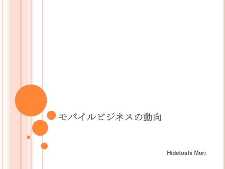 モバイルビジネスの動向              Hidetoshi Mori