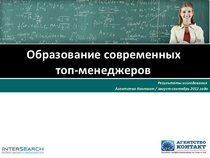 Образование современных  топ-менеджеров   Результаты исследования  Агентство Контакт / август-сентябрь 2011 года