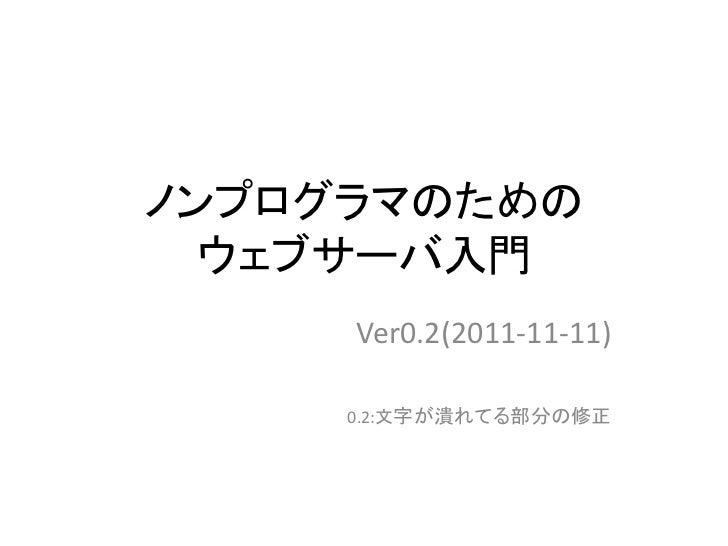 ノンプログラマのための  ウェブサーバ入門     Ver0.2(2011-11-11)     0.2:文字が潰れてる部分の修正