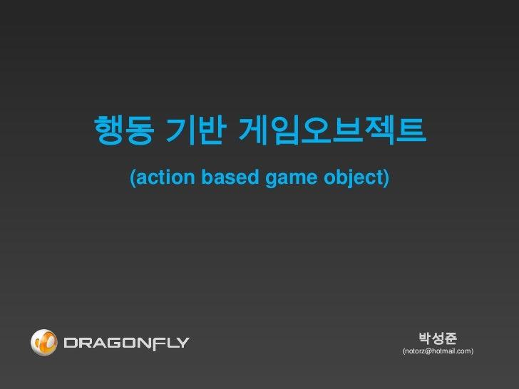 행동 기반 게임오브젝트 (action based game object)                                  박성준                              (notorz@hotmail....