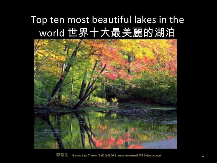 Top ten most beautiful lakes in the world 世界十大最美麗的湖泊 李常生  Eddie Lee Taipei 3/20/2011 leechangsheng5555@gmail.com