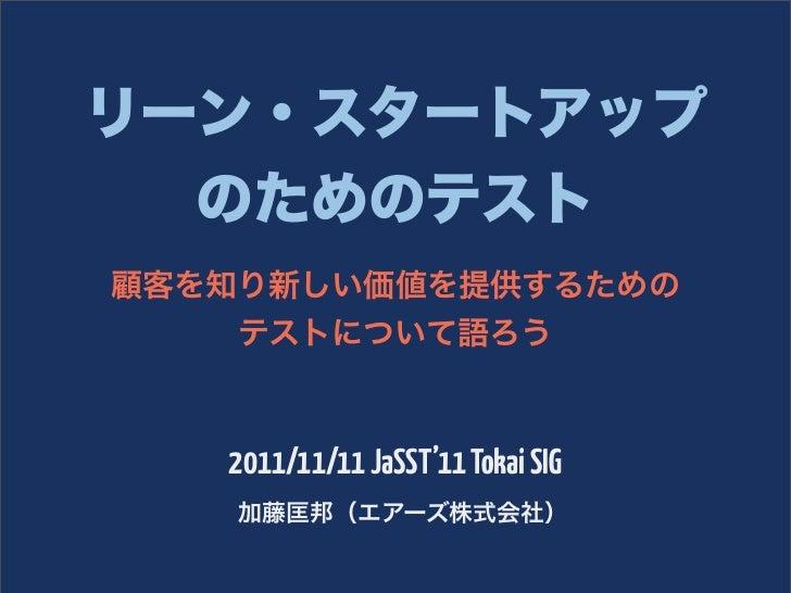 リーン・スタートアップ  のためのテスト顧客を知り新しい価値を提供するための    テストについて語ろう   2011/11/11 JaSST'11 Tokai SIG    加藤匡邦(エアーズ株式会社)