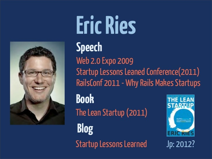 Eric RiesSpeechWeb 2.0 Expo 2009Startup Lessons Leaned Conference(2011)RailsConf 2011 - Why Rails Makes StartupsBookThe Le...