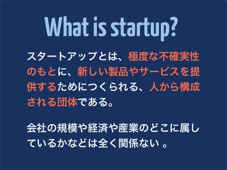 What is startup?スタートアップとは、極度な不確実性のもとに、新しい製品やサービスを提供するためにつくられる、人から構成される団体である。会社の規模や経済や産業のどこに属しているかなどは全く関係ない 。