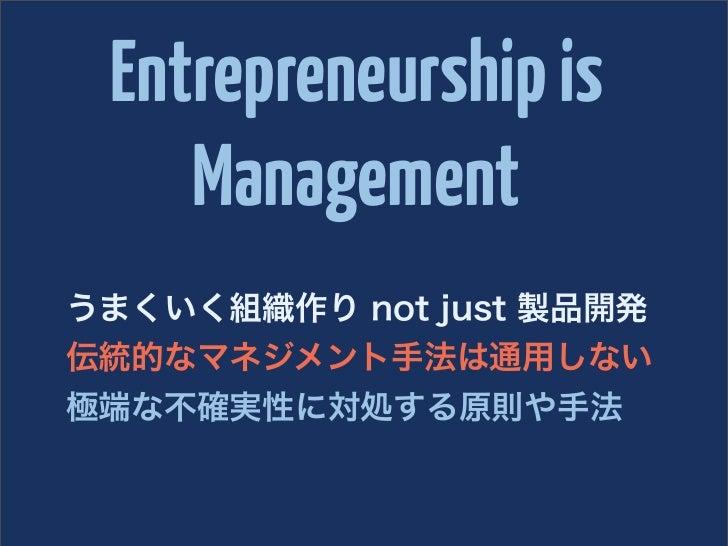 Entrepreneurship is    Managementうまくいく組織作り not just 製品開発伝統的なマネジメント手法は通用しない極端な不確実性に対処する原則や手法