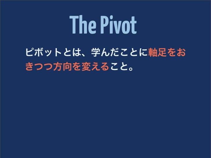 The Pivotピボットとは、学んだことに軸足をおきつつ方向を変えること。