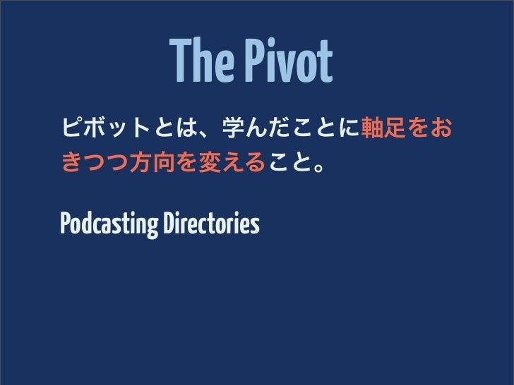 The Pivotピボットとは、学んだことに軸足をおきつつ方向を変えること。Podcasting Directories