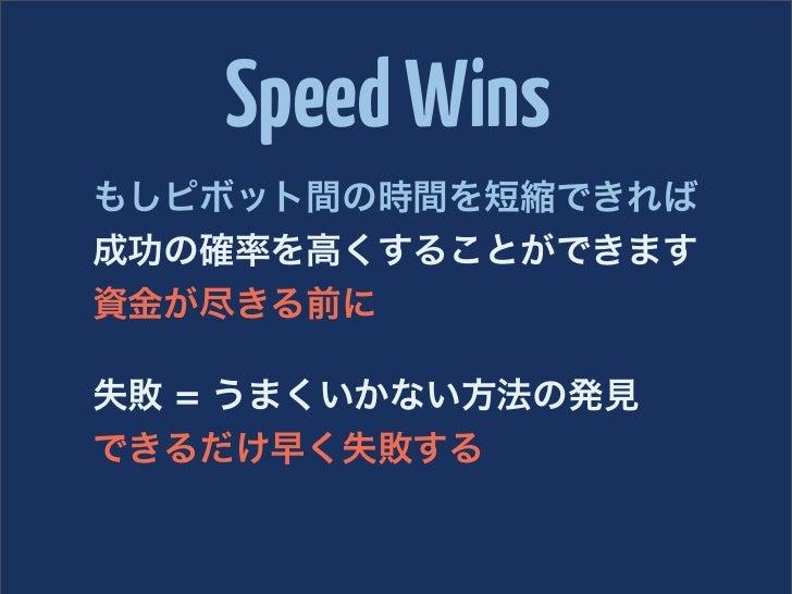 Speed Winsもしピボット間の時間を短縮できれば成功の確率を高くすることができます資金が尽きる前に失敗 = うまくいかない方法の発見できるだけ早く失敗する