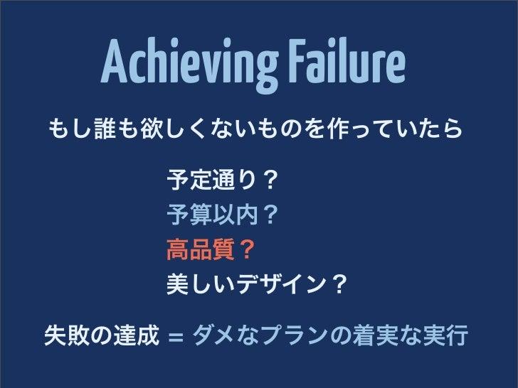 Achieving Failureもし誰も欲しくないものを作っていたら     予定通り?     予算以内?     高品質?     美しいデザイン?失敗の達成 = ダメなプランの着実な実行