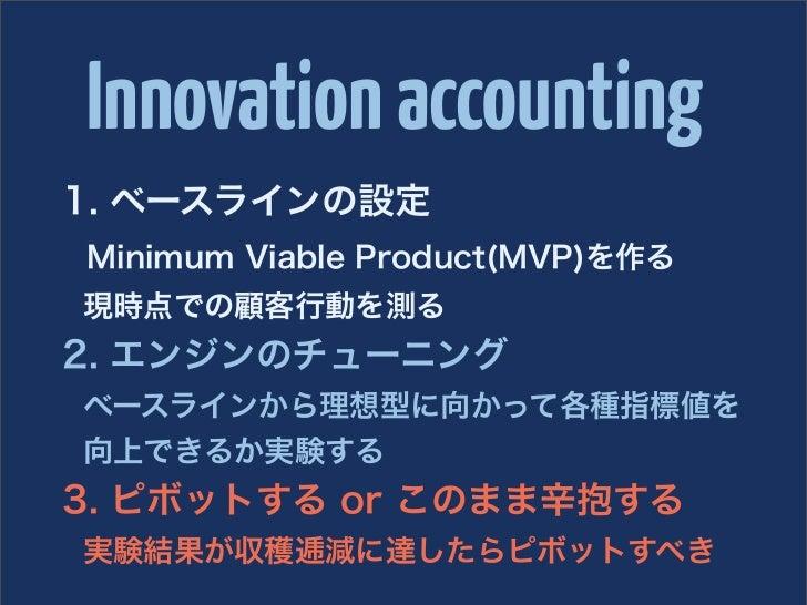 Innovation accounting1. ベースラインの設定Minimum Viable Product(MVP)を作る現時点での顧客行動を測る2. エンジンのチューニングベースラインから理想型に向かって各種指標値を向上できるか実験する3...