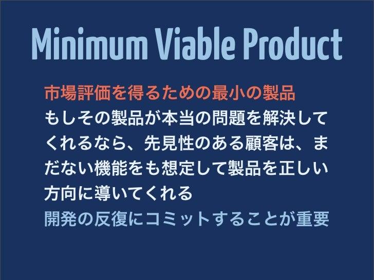 Minimum Viable Product市場評価を得るための最小の製品もしその製品が本当の問題を解決してくれるなら、先見性のある顧客は、まだない機能をも想定して製品を正しい方向に導いてくれる開発の反復にコミットすることが重要