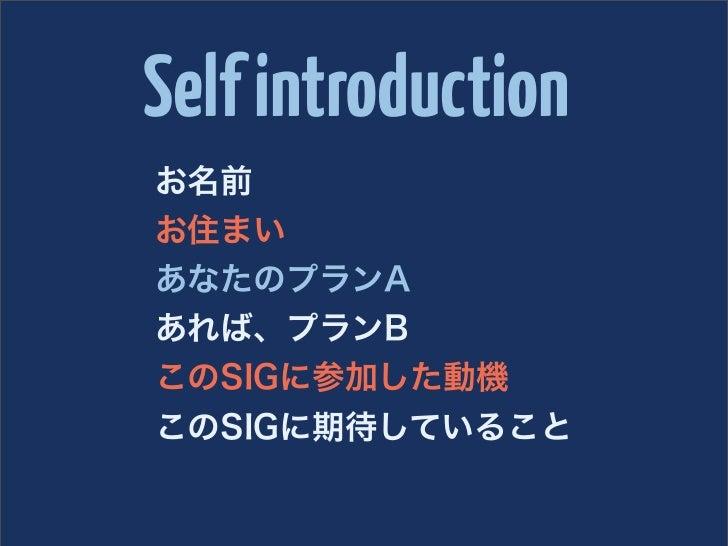 Self introductionお名前お住まいあなたのプランAあれば、プランBこのSIGに参加した動機このSIGに期待していること
