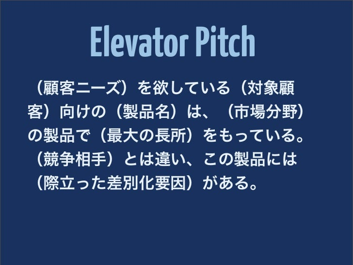 Elevator Pitch(顧客ニーズ)を欲している(対象顧客)向けの(製品名)は、(市場分野)の製品で(最大の長所)をもっている。(競争相手)とは違い、この製品には(際立った差別化要因)がある。