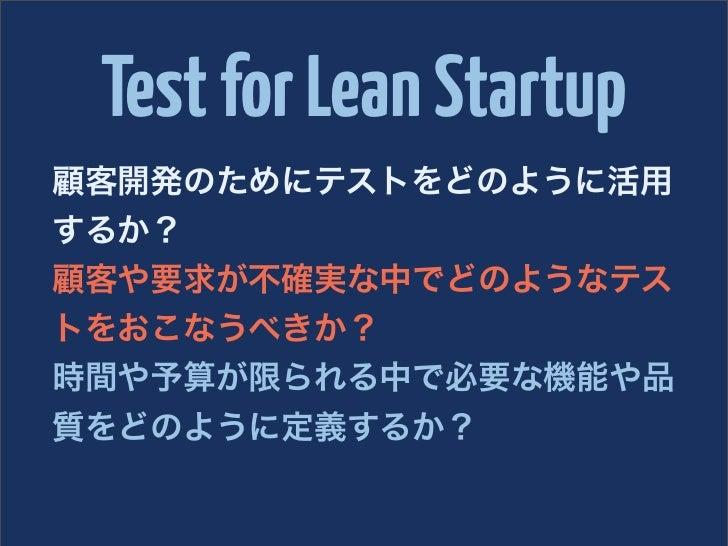 Test for Lean Startup顧客開発のためにテストをどのように活用するか?顧客や要求が不確実な中でどのようなテストをおこなうべきか?時間や予算が限られる中で必要な機能や品質をどのように定義するか?