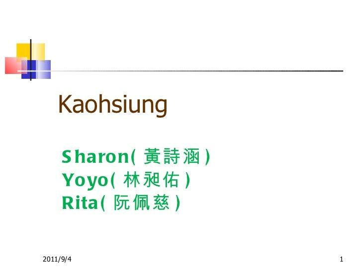 Sharon( 黃詩涵 ) Yoyo( 林昶佑 ) Rita( 阮佩慈 ) 2011/9/4 Kaohsiung