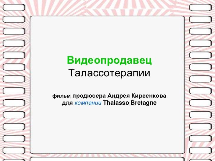 Видеопродавец    Талассотерапиифильм продюсера Андрея Киреенкова  для компании Thalasso Bretagne