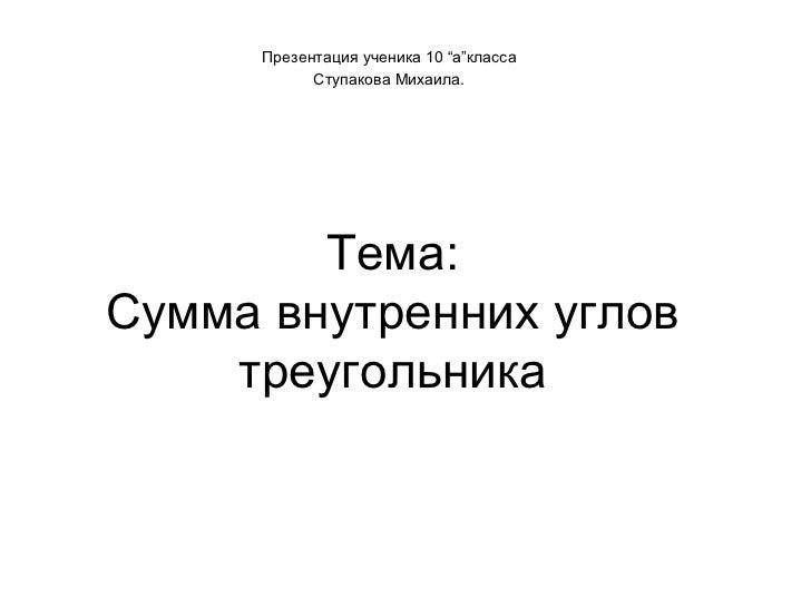 "Тема : Сумма внутренних углов треугольника Презентация ученика 10  "" а "" класса Ступакова Михаила."