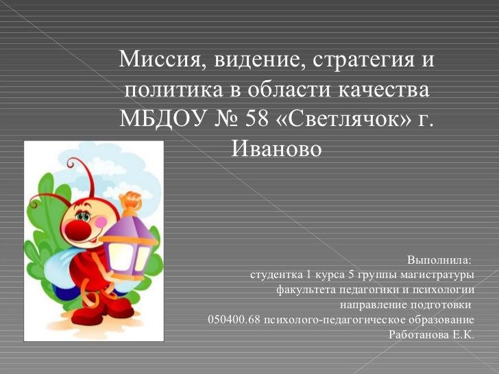 Миссия, видение, стратегия и политика в области качества МБДОУ № 58 «Светлячок» г. Иваново Выполнила:  студентка 1 курса 5...