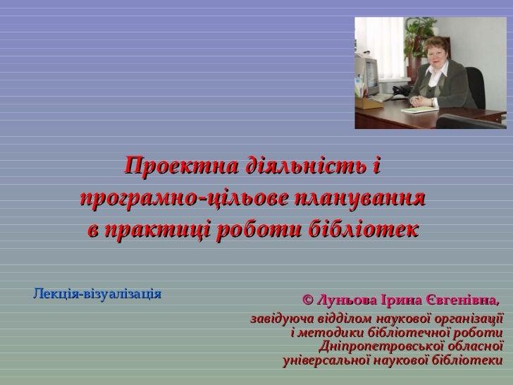 Проектна діяльність і програмно-цільове планування в практиці роботи бібліотек ©   Луньова Ірина Євгенівна ,   завідуюча в...