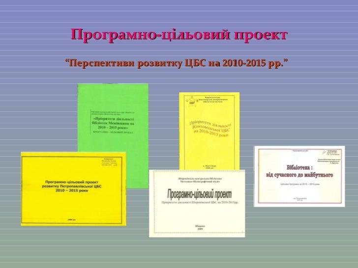 """Програмно-цільовий проект <ul><li>"""" Перспективи розвитку ЦБС на  2010-2015  рр."""" </li></ul>"""