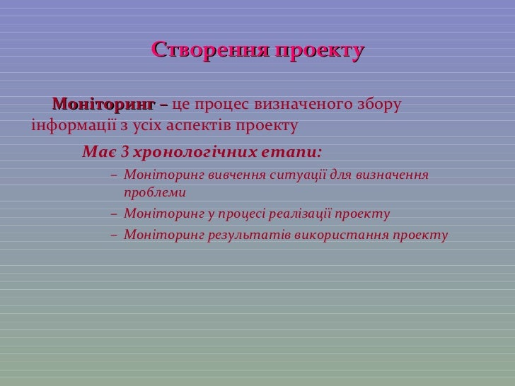Створення проекту <ul><li>Моніторинг –  це процес визначеного збору інформації з усіх аспектів проекту </li></ul><ul><li>М...