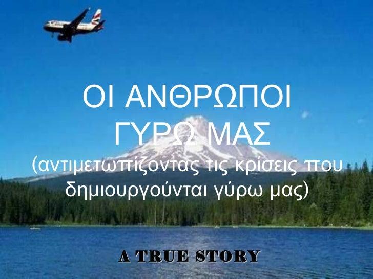 . A TRUE STORY ΟΙ ΑΝΘΡΩΠΟΙ ΓΥΡΩ ΜΑΣ (αντιμετωπίζοντας τις κρίσεις   που δημιουργούνται γύρω μας)