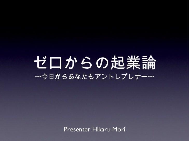ゼロからの起業論 <ul><li>〜今日からあなたもアントレプレナー〜 </li></ul>Presenter Hikaru Mori